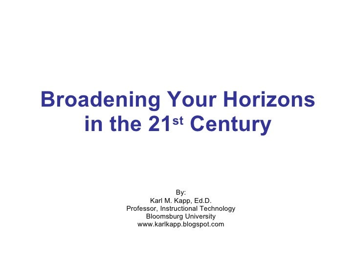 Broadening Your Horizons in the 21 st  Century By: Karl M. Kapp, Ed.D. Professor, Instructional Technology Bloomsburg Univ...