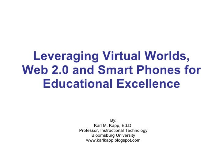 Leveraging Virtual Worlds, Web 2.0 and Smart Phones for Educational Excellence By: Karl M. Kapp, Ed.D. Professor, Instruct...