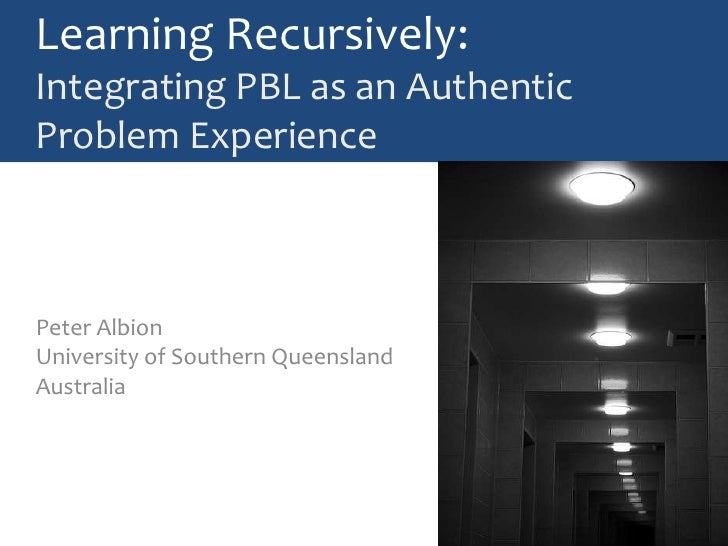 Learning Recursively:Integrating PBL as an Authentic Problem Experience<br />Peter AlbionUniversity of Southern Queensland...