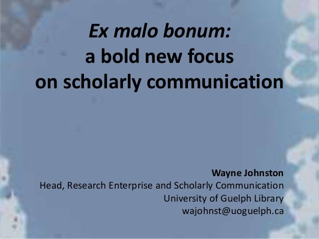 Ex malo bonum: a bold new focus on scholarly communication Wayne Johnston Head, Research Enterprise and Scholarly Communic...
