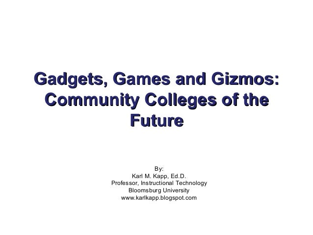 Gadgets, Games and Gizmos:Gadgets, Games and Gizmos: Community Colleges of theCommunity Colleges of the FutureFuture By: K...
