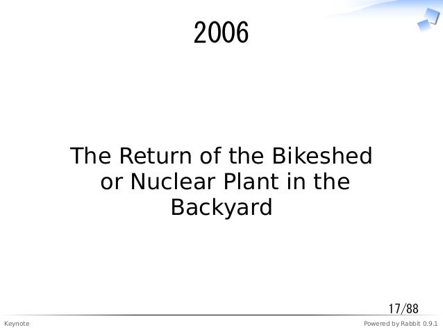 Keynote Powered by Rabbit 0.9.1 2006 The Return of the Bikeshed or Nuclear Plant in the Backyard 17/88