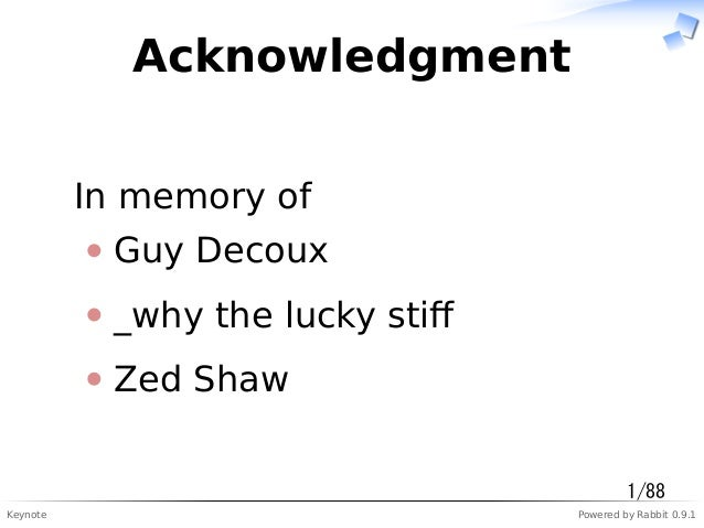 Keynote Powered by Rabbit 0.9.1 Acknowledgment In memory of Guy Decoux _why the lucky stiff Zed Shaw 1/88