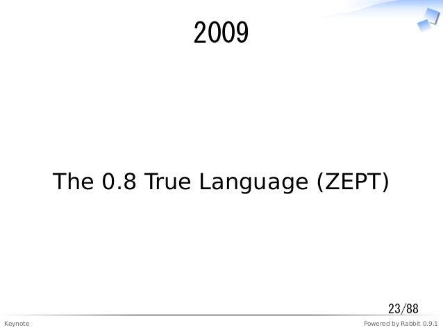 Keynote Powered by Rabbit 0.9.1 2009 The 0.8 True Language (ZEPT) 23/88