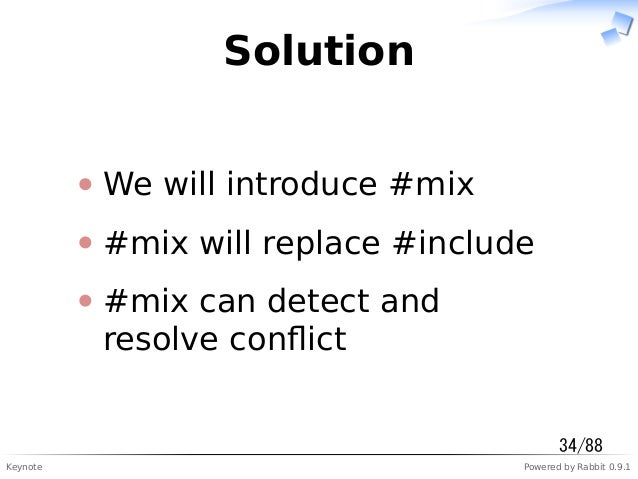 Keynote Powered by Rabbit 0.9.1 Solution We will introduce #mix #mix will replace #include #mix can detect and resolve con...
