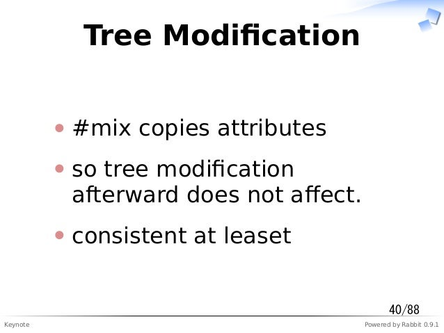 Keynote Powered by Rabbit 0.9.1 Tree Modification #mix copies attributes so tree modification afterward does not affect. cons...