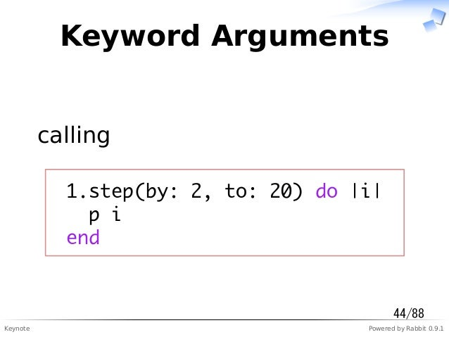 Keynote Powered by Rabbit 0.9.1 Keyword Arguments calling 1.step(by: 2, to: 20) do |i| p i end 44/88