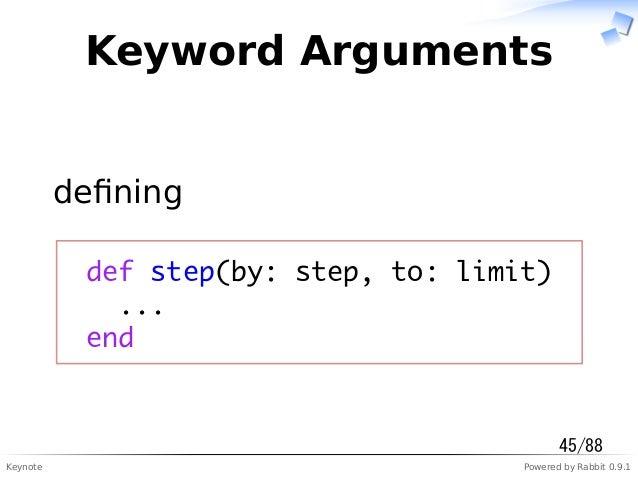 Keynote Powered by Rabbit 0.9.1 Keyword Arguments defining def step(by: step, to: limit) ... end 45/88