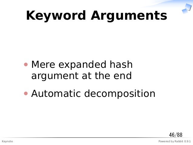 Keynote Powered by Rabbit 0.9.1 Keyword Arguments Mere expanded hash argument at the end Automatic decomposition 46/88