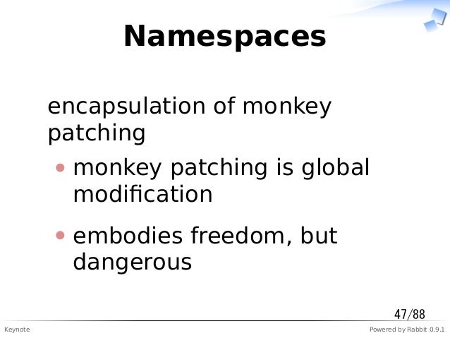 Keynote Powered by Rabbit 0.9.1 Namespaces encapsulation of monkey patching monkey patching is global modification embodies...