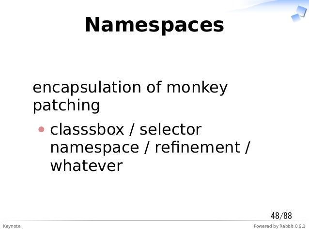 Keynote Powered by Rabbit 0.9.1 Namespaces encapsulation of monkey patching classsbox / selector namespace / refinement / w...