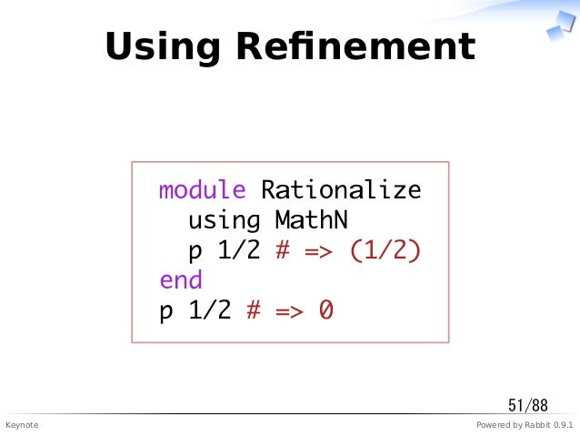 Keynote Powered by Rabbit 0.9.1 Using Refinement module Rationalize using MathN p 1/2 # => (1/2) end p 1/2 # => 0 51/88