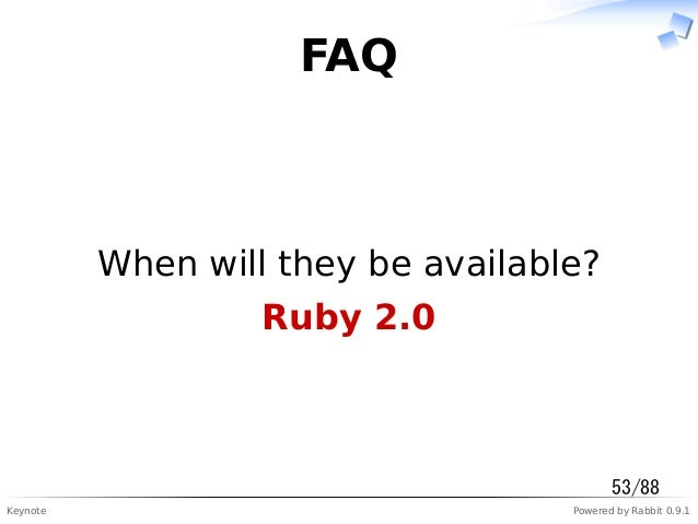 Keynote Powered by Rabbit 0.9.1 FAQ When will they be available? Ruby 2.0 53/88