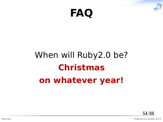 Keynote Powered by Rabbit 0.9.1 FAQ When will Ruby2.0 be? Christmas on whatever year! 54/88