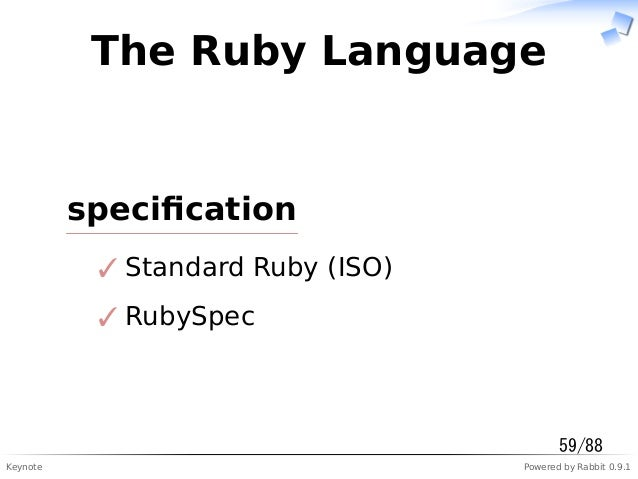 Keynote Powered by Rabbit 0.9.1 The Ruby Language specification Standard Ruby (ISO)✓ RubySpec✓ 59/88