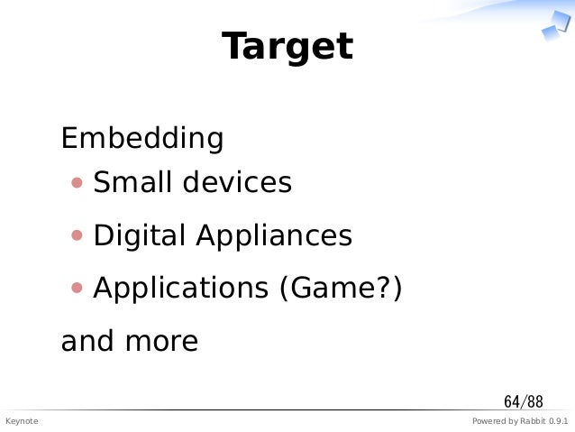 Keynote Powered by Rabbit 0.9.1 Target Embedding Small devices Digital Appliances Applications (Game?) and more 64/88