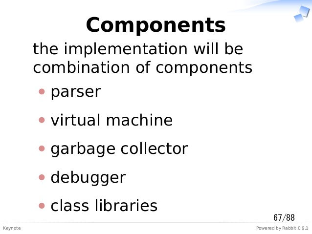 Keynote Powered by Rabbit 0.9.1 Components the implementation will be combination of components parser virtual machine gar...