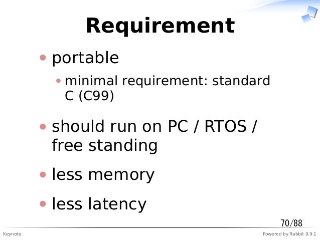 Keynote Powered by Rabbit 0.9.1 Requirement portable minimal requirement: standard C (C99) should run on PC / RTOS / free ...