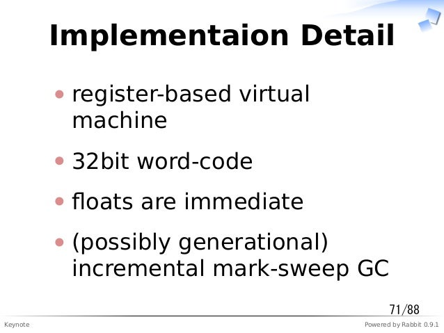 Keynote Powered by Rabbit 0.9.1 Implementaion Detail register-based virtual machine 32bit word-code floats are immediate (p...