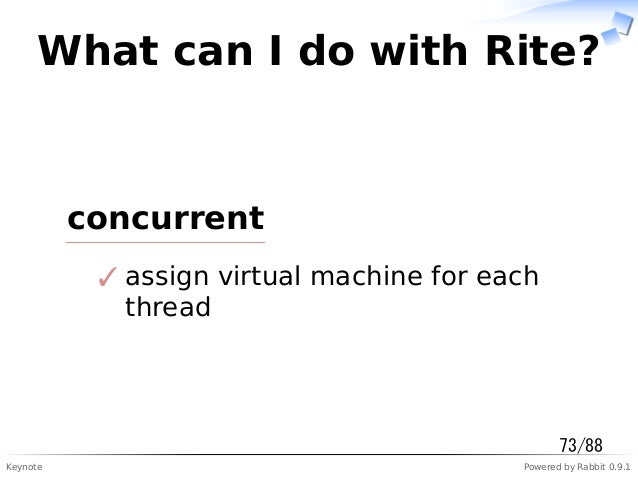 Keynote Powered by Rabbit 0.9.1 What can I do with Rite? concurrent assign virtual machine for each thread ✓ 73/88