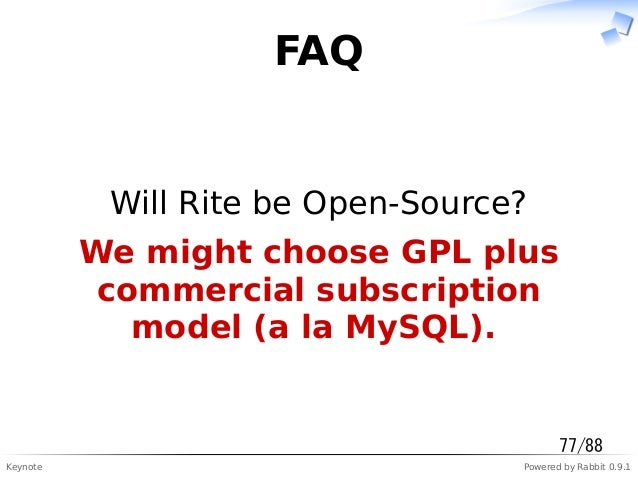 Keynote Powered by Rabbit 0.9.1 FAQ Will Rite be Open-Source? We might choose GPL plus commercial subscription model (a la...