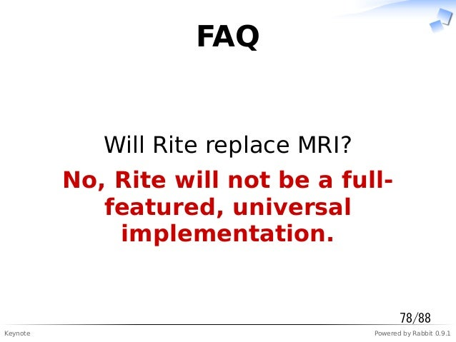 Keynote Powered by Rabbit 0.9.1 FAQ Will Rite replace MRI? No, Rite will not be a full- featured, universal implementation...