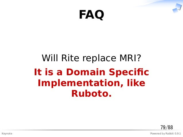 Keynote Powered by Rabbit 0.9.1 FAQ Will Rite replace MRI? It is a Domain Specific Implementation, like Ruboto. 79/88