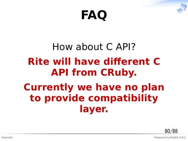 Keynote Powered by Rabbit 0.9.1 FAQ How about C API? Rite will have different C API from CRuby. Currently we have no plan t...