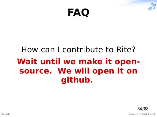 Keynote Powered by Rabbit 0.9.1 FAQ How can I contribute to Rite? Wait until we make it open- source. We will open it on g...