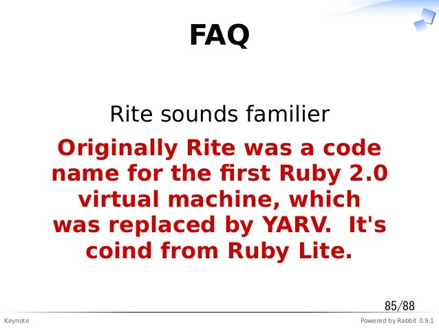 Keynote Powered by Rabbit 0.9.1 FAQ Rite sounds familier Originally Rite was a code name for the first Ruby 2.0 virtual mac...