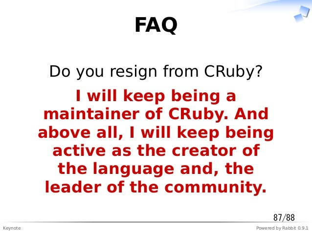 Keynote Powered by Rabbit 0.9.1 FAQ Do you resign from CRuby? I will keep being a maintainer of CRuby. And above all, I wi...