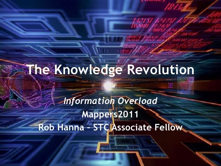 The Knowledge Revolution<br />Information Overload<br />Mappers2011<br />Rob Hanna – STC Associate Fellow<br />