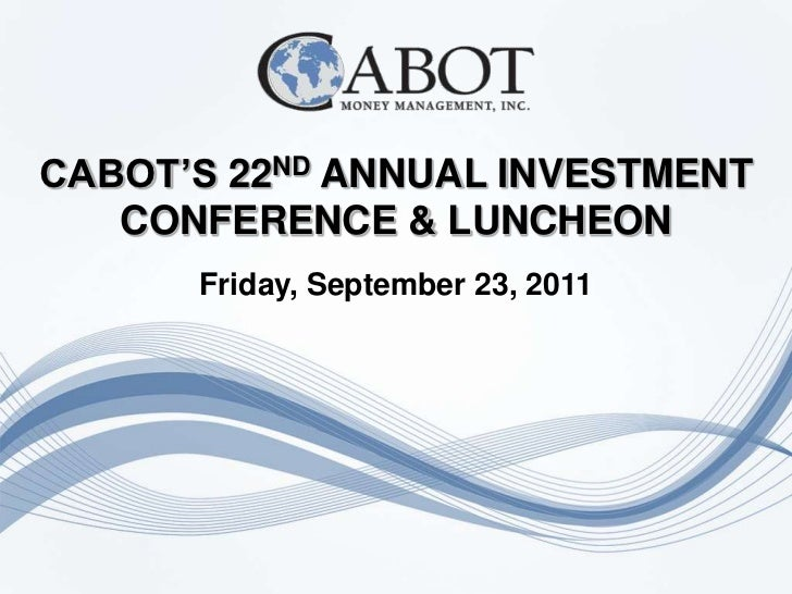 CABOT'S 22ND ANNUAL INVESTMENT   CONFERENCE & LUNCHEON      Friday, September 23, 2011