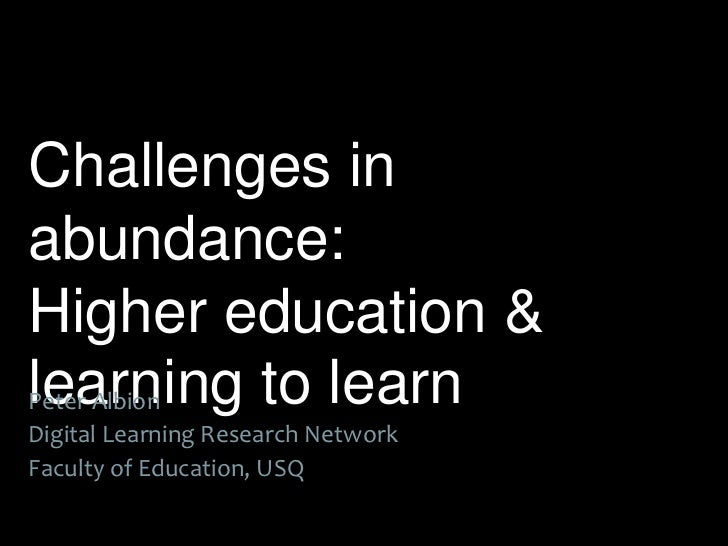 Challenges inabundance:Higher education &learning to learnPeter AlbionDigital Learning Research NetworkFaculty of Educatio...