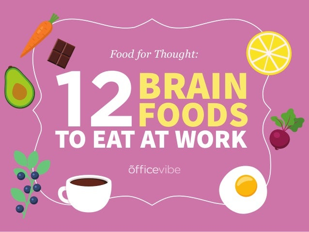 12BRAIN FOODS TO EAT AT WORK Food for Thought: