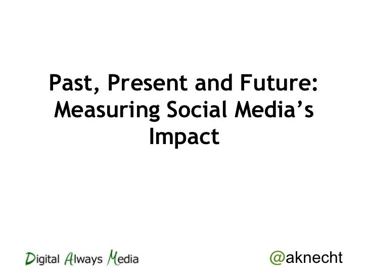 Past, Present and Future:Measuring Social Media's          Impact                    @aknecht