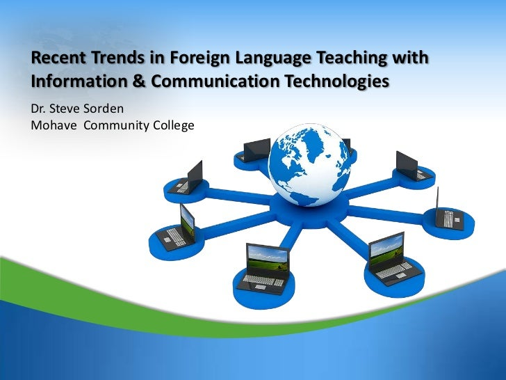 Recent Trends in Foreign Language Teaching withInformation & Communication TechnologiesDr. Steve SordenMohave Community Co...