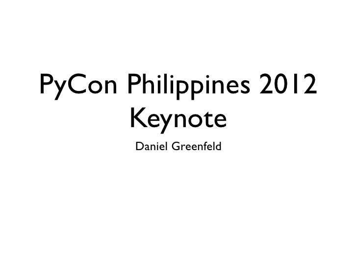 PyCon Philippines 2012      Keynote       Daniel Greenfeld