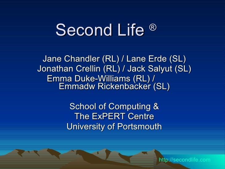 Second Life  ®   Jane Chandler (RL) / Lane Erde (SL) Jonathan Crellin (RL) / Jack Salyut (SL) Emma Duke-Williams (RL) /  E...