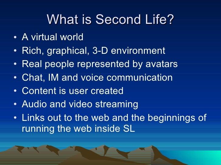 What is Second Life? <ul><li>A virtual world </li></ul><ul><li>Rich, graphical, 3-D environment </li></ul><ul><li>Real peo...
