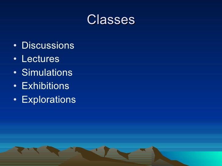 Classes <ul><li>Discussions </li></ul><ul><li>Lectures </li></ul><ul><li>Simulations </li></ul><ul><li>Exhibitions </li></...