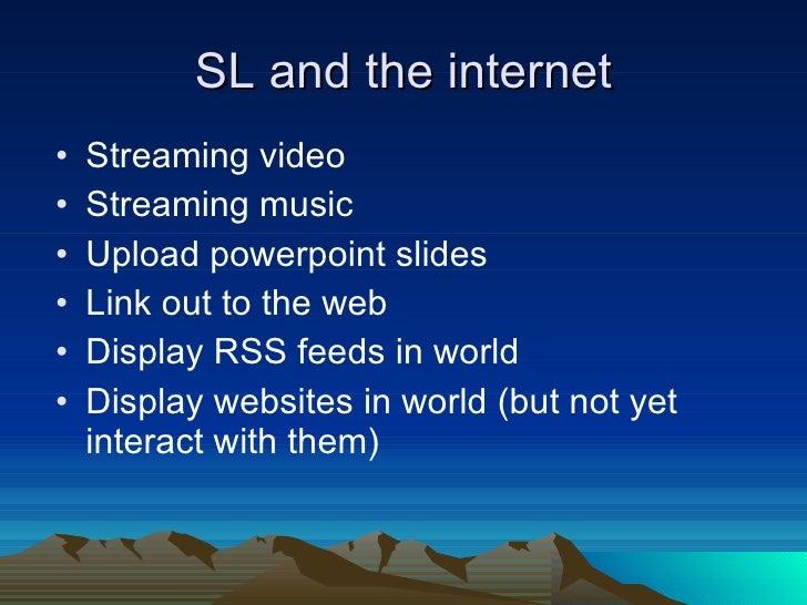 SL and the internet <ul><li>Streaming video </li></ul><ul><li>Streaming music </li></ul><ul><li>Upload powerpoint slides <...