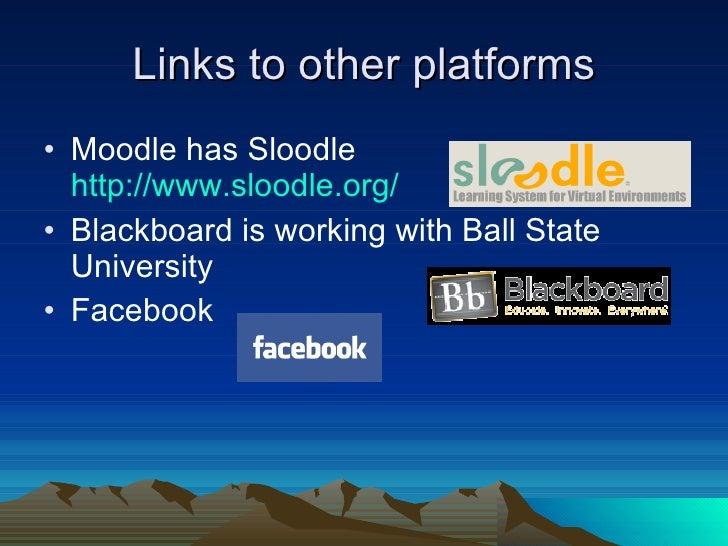 Links to other platforms <ul><li>Moodle has Sloodle  http:// www.sloodle.org / </li></ul><ul><li>Blackboard is working wit...