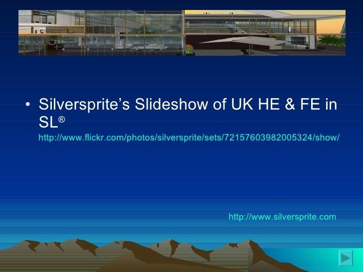 <ul><li>Silversprite's Slideshow of UK HE & FE in SL ®  http://www.flickr.com/photos/silversprite/sets/72157603982005324/s...