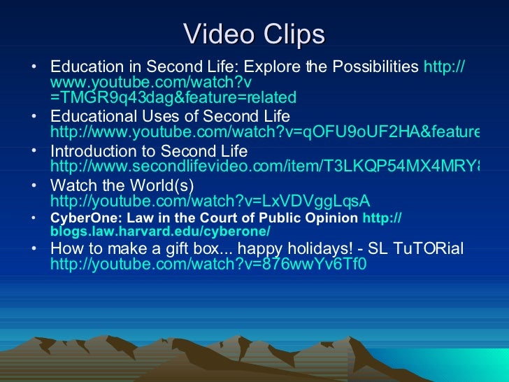 Video Clips <ul><li>Education in Second Life: Explore the Possibilities  http:// www.youtube.com/watch?v =TMGR9q43dag&feat...