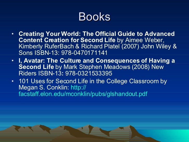 Books <ul><li>Creating Your World: The Official Guide to Advanced Content Creation for Second Life  by   Aimee Weber, Kimb...