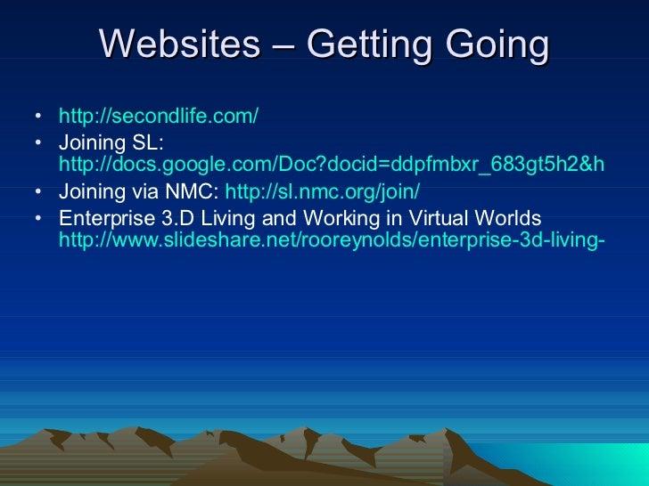 Websites – Getting Going <ul><li>http:// secondlife.com / </li></ul><ul><li>Joining SL:  http://docs.google.com/Doc?docid=...