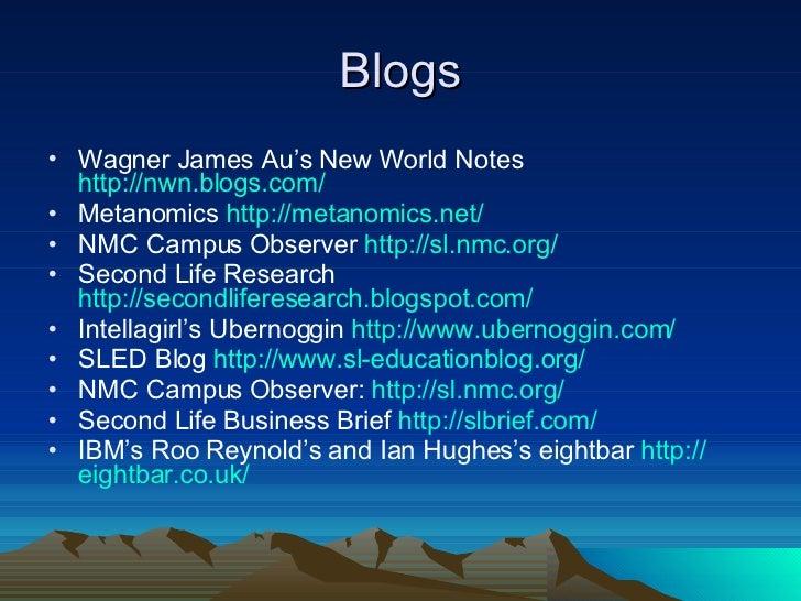 Blogs <ul><li>Wagner James Au's New World Notes  http://nwn.blogs.com/ </li></ul><ul><li>Metanomics  http://metanomics.net...