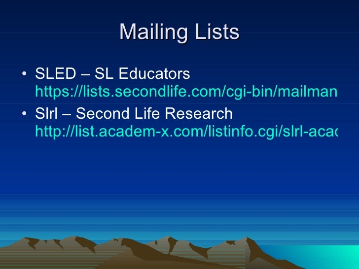 Mailing Lists <ul><li>SLED – SL Educators  https://lists.secondlife.com/cgi-bin/mailman/listinfo/educators </li></ul><ul><...
