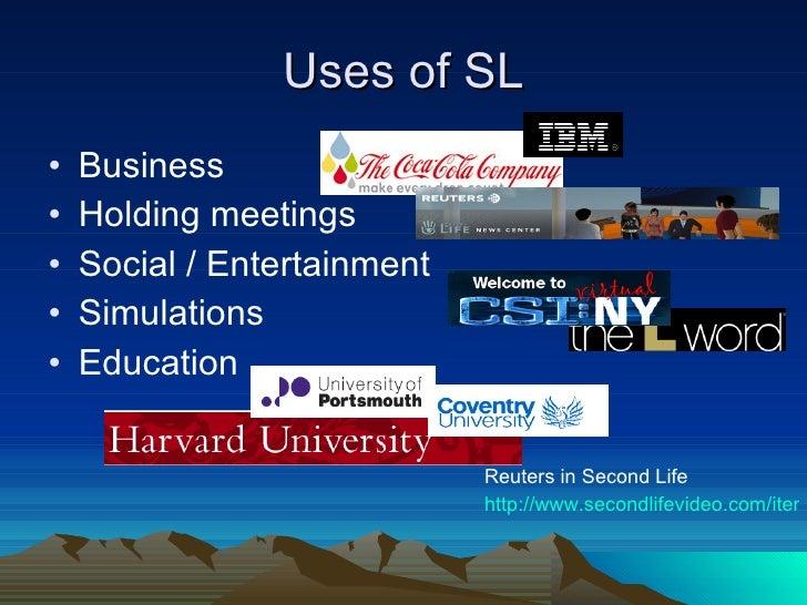 Uses of SL <ul><li>Business </li></ul><ul><li>Holding meetings </li></ul><ul><li>Social / Entertainment </li></ul><ul><li>...